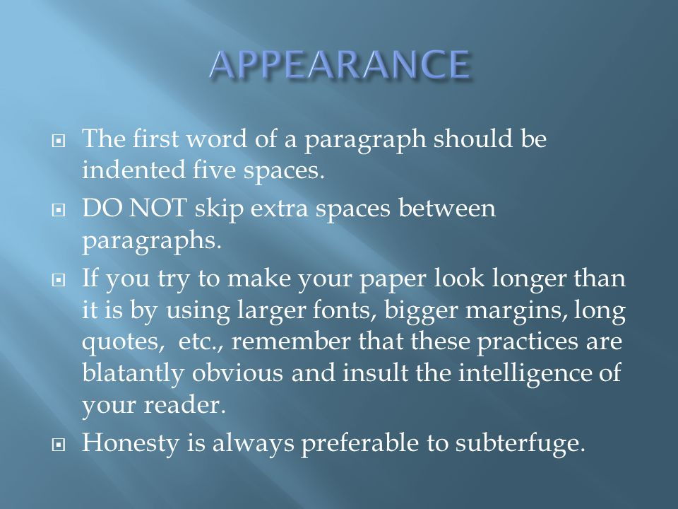 APPEARANCE The first word of a paragraph should be indented five spaces. DO NOT skip extra spaces between paragraphs.