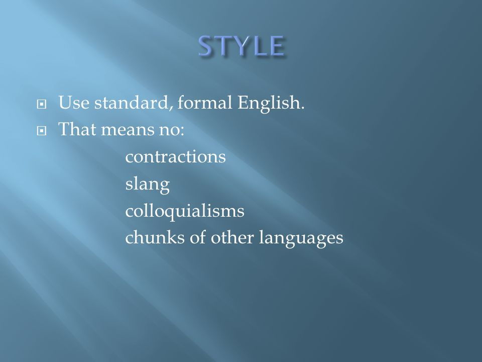 STYLE Use standard, formal English. That means no: contractions slang