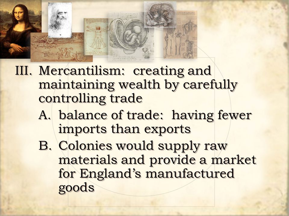III. Mercantilism: creating and maintaining wealth by carefully controlling trade