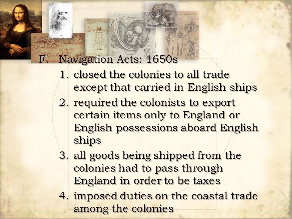 F. Navigation Acts: 1650s 1. closed the colonies to all trade except that carried in English ships.
