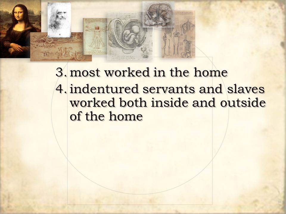 3. most worked in the home 4. indentured servants and slaves worked both inside and outside of the home.