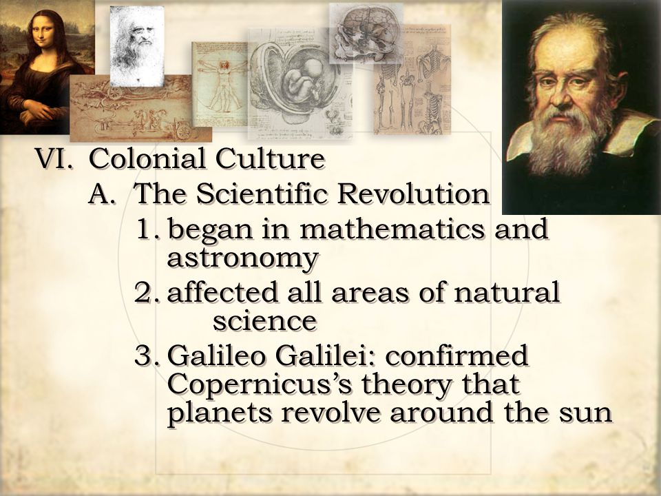 VI. Colonial Culture A. The Scientific Revolution. 1. began in mathematics and astronomy. 2. affected all areas of natural science.