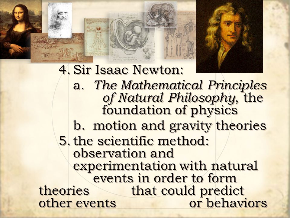 4. Sir Isaac Newton: a. The Mathematical Principles of Natural Philosophy, the foundation of physics.