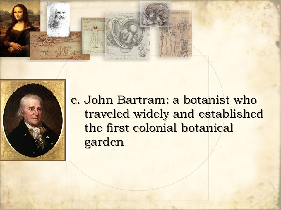 e. John Bartram: a botanist who traveled widely and established the first colonial botanical garden