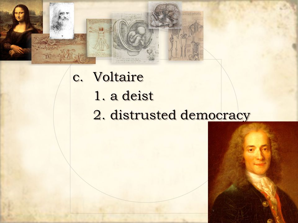 c. Voltaire 1. a deist 2. distrusted democracy