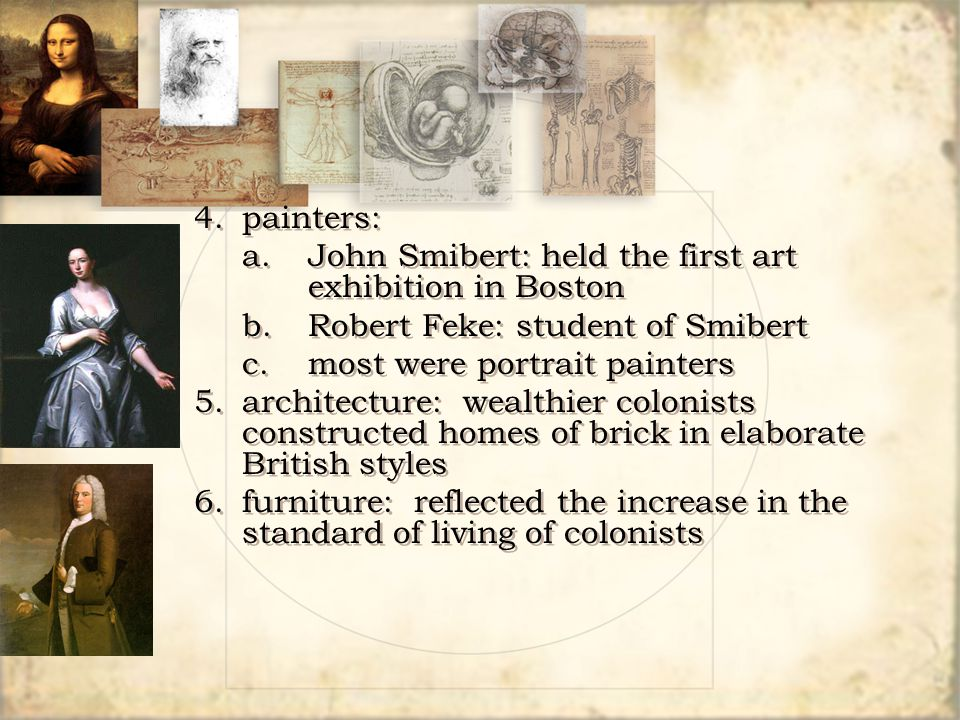 4. painters: a. John Smibert: held the first art exhibition in Boston. b. Robert Feke: student of Smibert.
