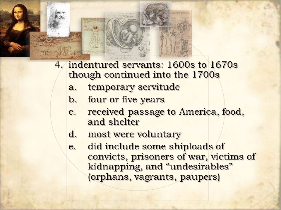 4. indentured servants: 1600s to 1670s though continued into the 1700s