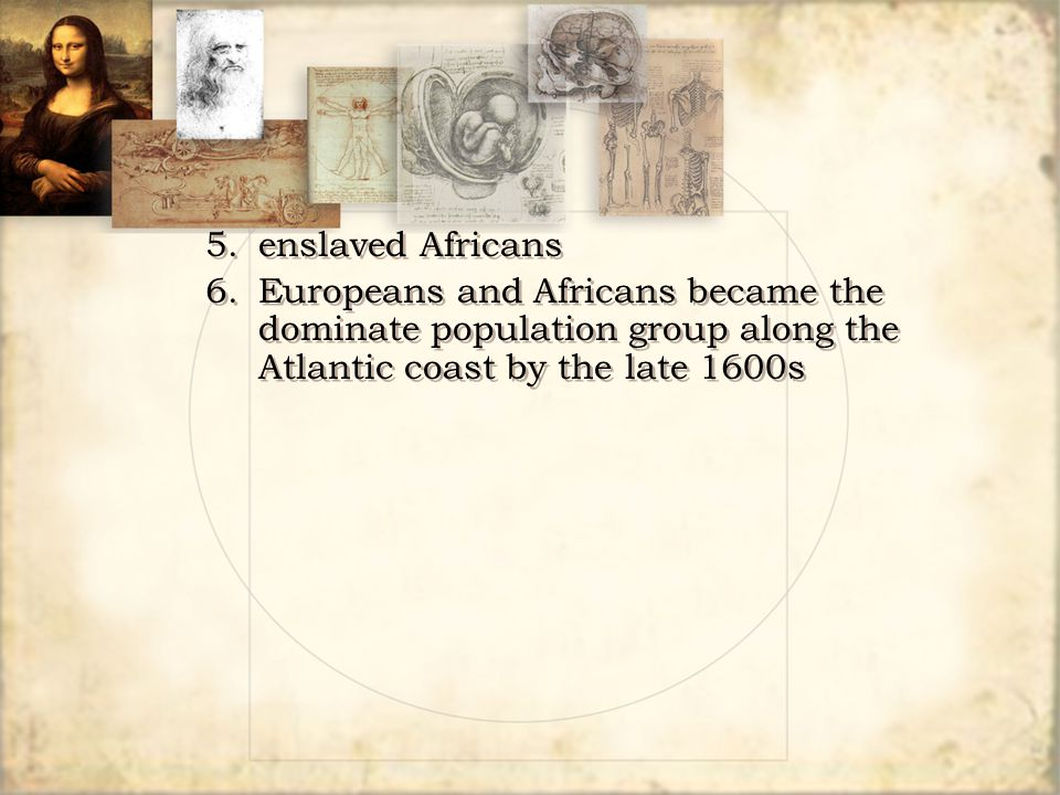 5. enslaved Africans 6. Europeans and Africans became the dominate population group along the Atlantic coast by the late 1600s.