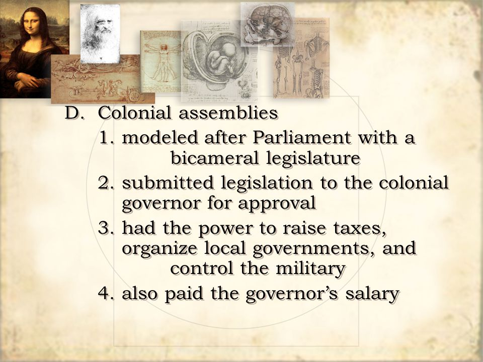 D. Colonial assemblies 1. modeled after Parliament with a bicameral legislature. 2. submitted legislation to the colonial governor for approval.