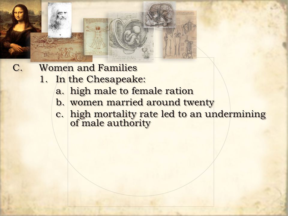 C. Women and Families 1. In the Chesapeake: a. high male to female ration. b. women married around twenty.