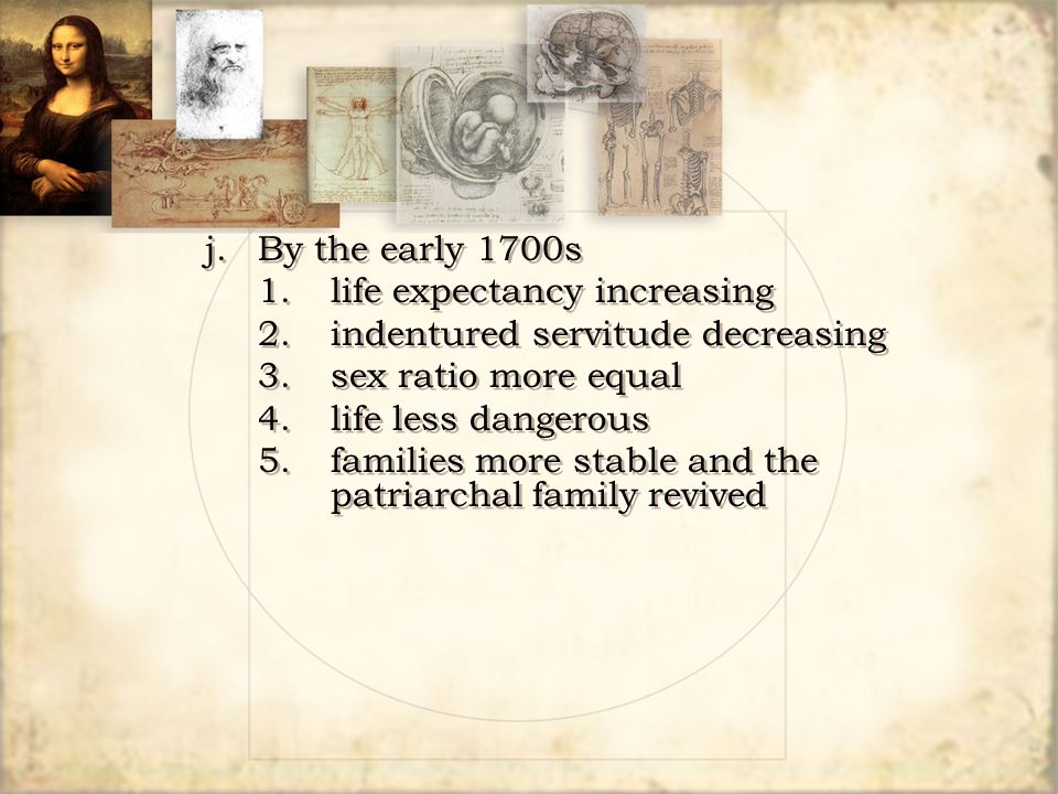 j. By the early 1700s 1. life expectancy increasing. 2. indentured servitude decreasing. 3. sex ratio more equal.
