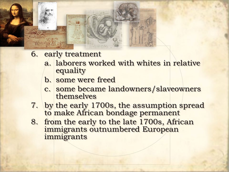 6. early treatment a. laborers worked with whites in relative equality. b. some were freed. c. some became landowners/slaveowners themselves.