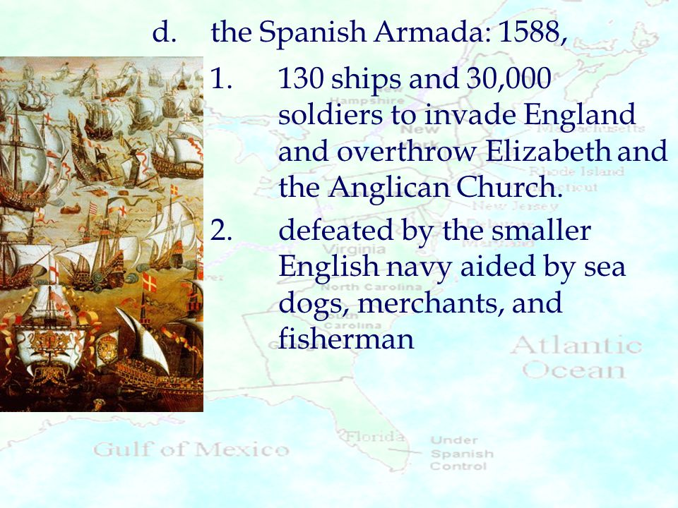 d. the Spanish Armada: 1588, 1. 130 ships and 30,000 soldiers to invade England and overthrow Elizabeth and the Anglican Church.