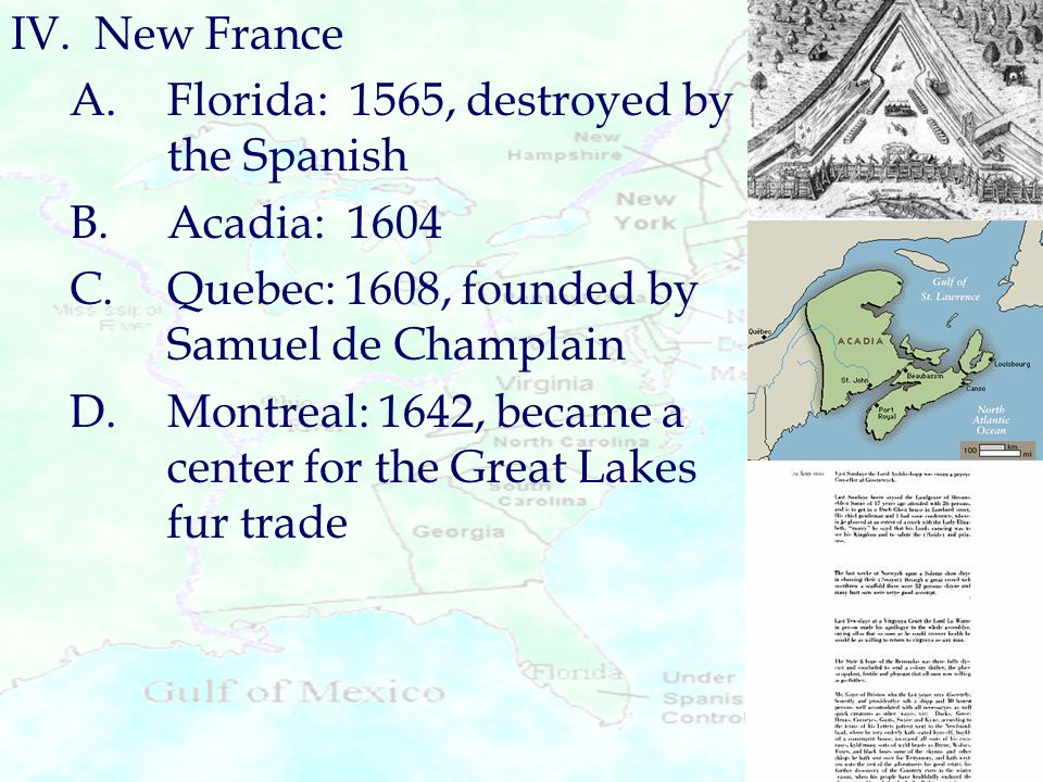 IV. New France A. Florida: 1565, destroyed by the Spanish. B. Acadia: 1604. C. Quebec: 1608, founded by Samuel de Champlain.