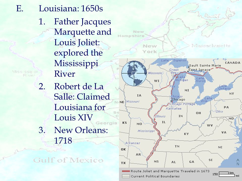 E. Louisiana: 1650s 1. Father Jacques Marquette and Louis Joliet: explored the Mississippi River.