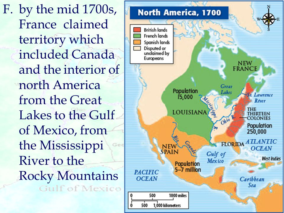 F. by the mid 1700s, France claimed territory which included Canada and the interior of north America from the Great Lakes to the Gulf of Mexico, from the Mississippi River to the Rocky Mountains