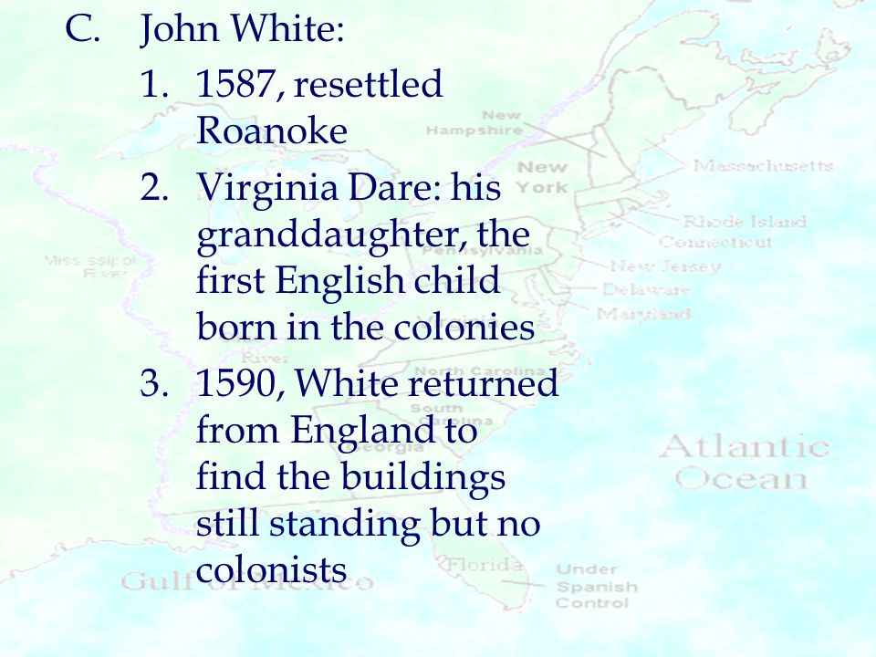 C. John White: 1. 1587, resettled Roanoke. 2. Virginia Dare: his granddaughter, the first English child born in the colonies.