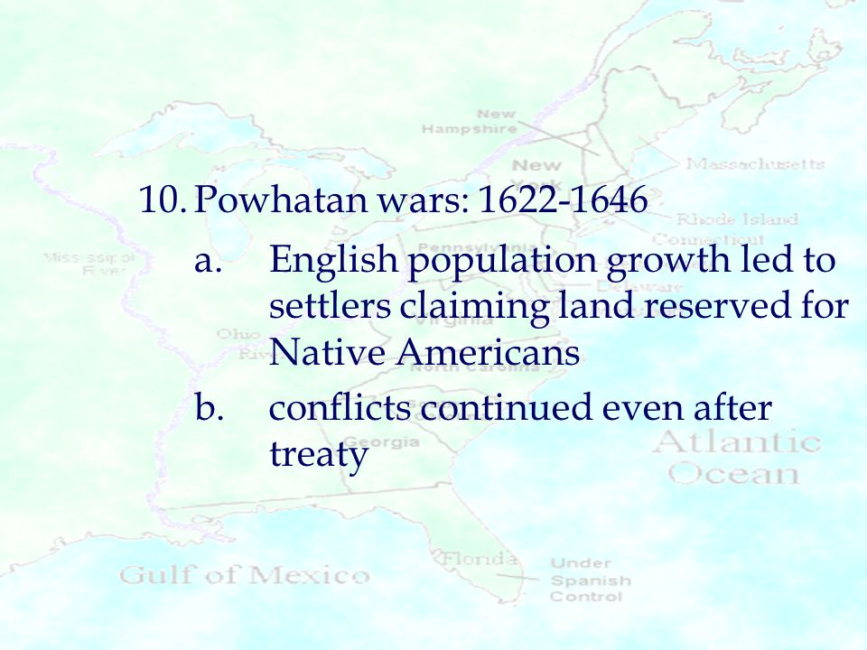 10. Powhatan wars: 1622-1646 a. English population growth led to settlers claiming land reserved for Native Americans.