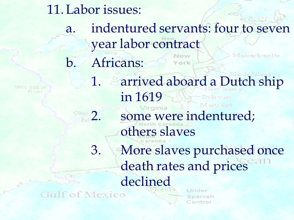 11. Labor issues: a. indentured servants: four to seven year labor contract. b. Africans: 1. arrived aboard a Dutch ship in 1619.