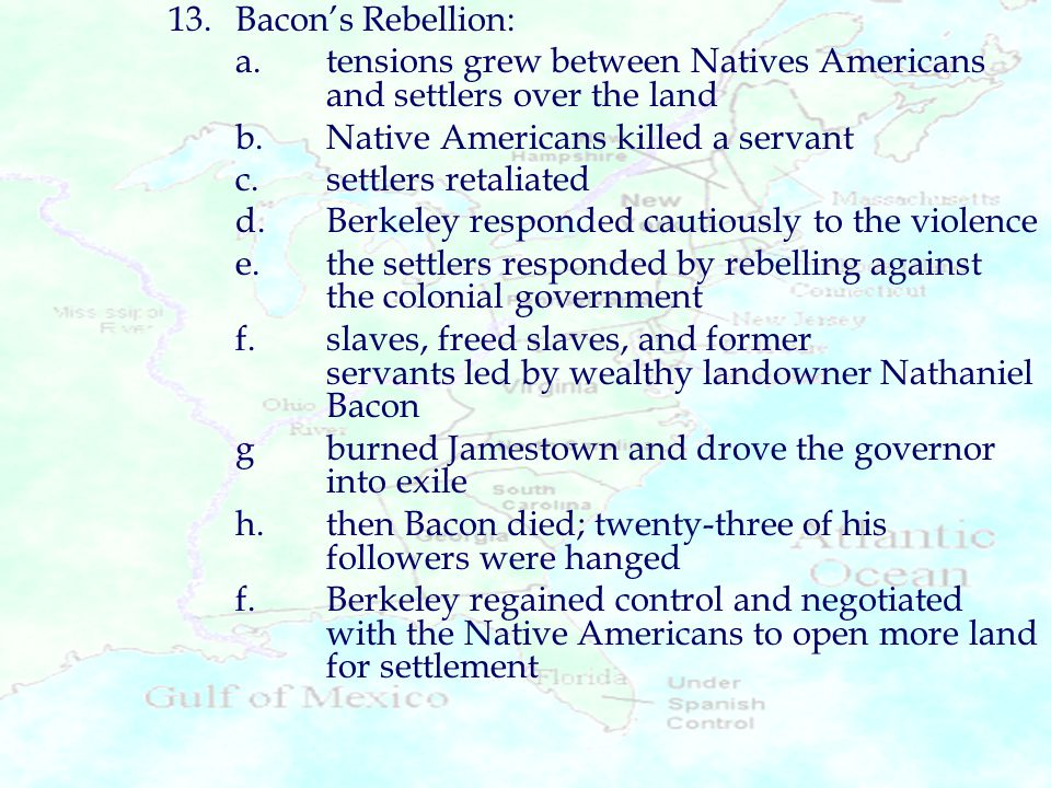 13. Bacon's Rebellion: a. tensions grew between Natives Americans and settlers over the land. b. Native Americans killed a servant.