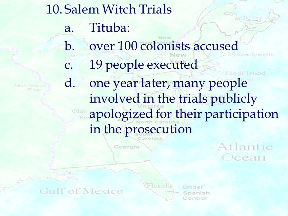 10. Salem Witch Trials a. Tituba: b. over 100 colonists accused. c. 19 people executed.