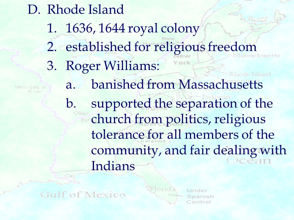 D. Rhode Island 1. 1636, 1644 royal colony. 2. established for religious freedom. 3. Roger Williams: