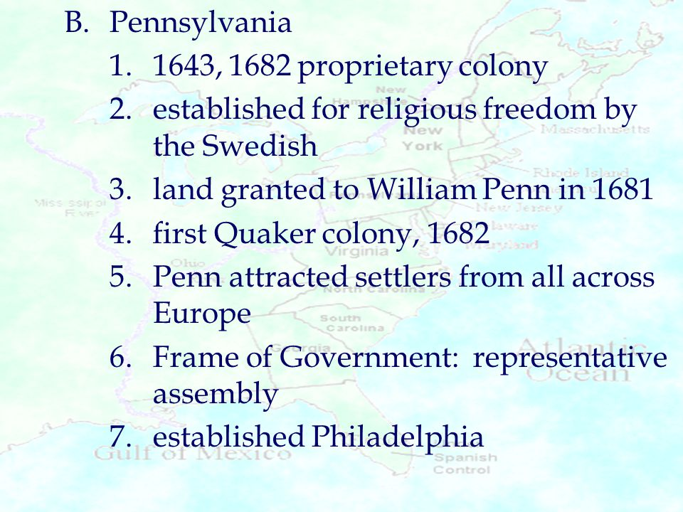 B. Pennsylvania 1. 1643, 1682 proprietary colony. 2. established for religious freedom by the Swedish.
