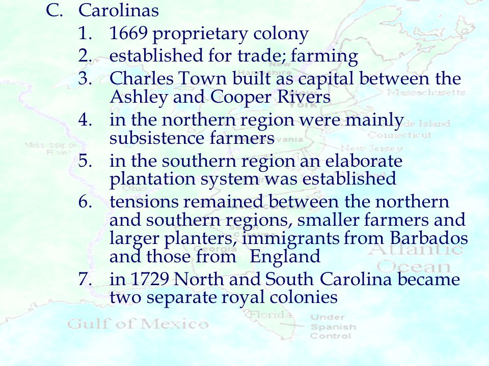C. Carolinas 1. 1669 proprietary colony. 2. established for trade; farming. 3. Charles Town built as capital between the Ashley and Cooper Rivers.