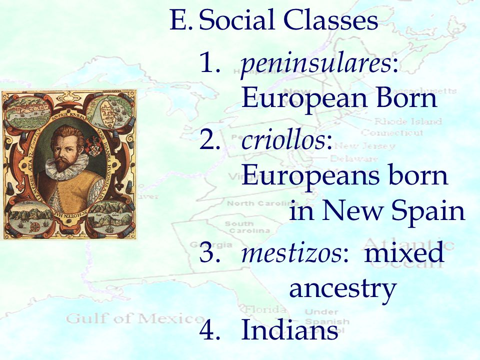 E. Social Classes 1. peninsulares: European Born. 2. criollos: Europeans born in New Spain.