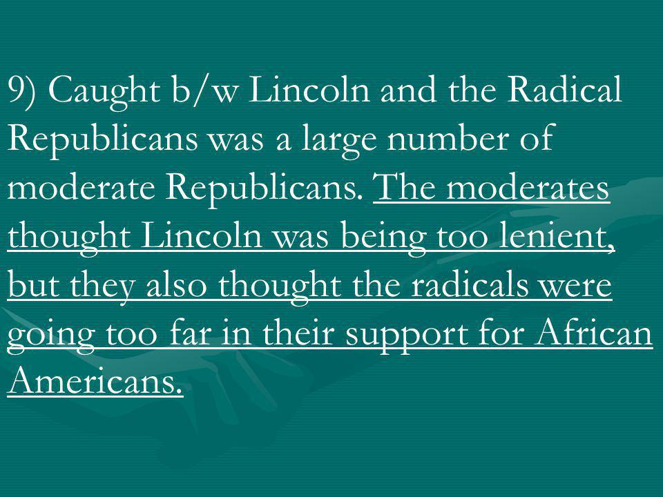 9) Caught b/w Lincoln and the Radical Republicans was a large number of moderate Republicans.