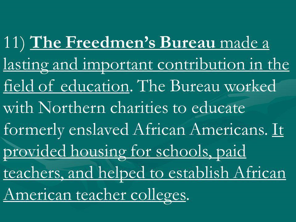 11) The Freedmen's Bureau made a lasting and important contribution in the field of education.