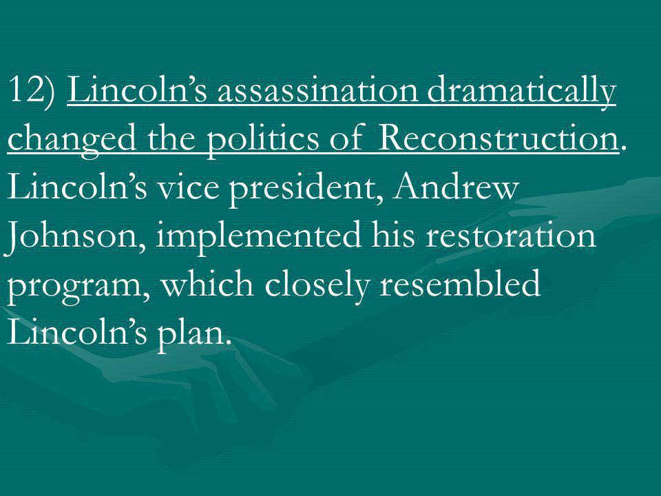12) Lincoln's assassination dramatically changed the politics of Reconstruction.
