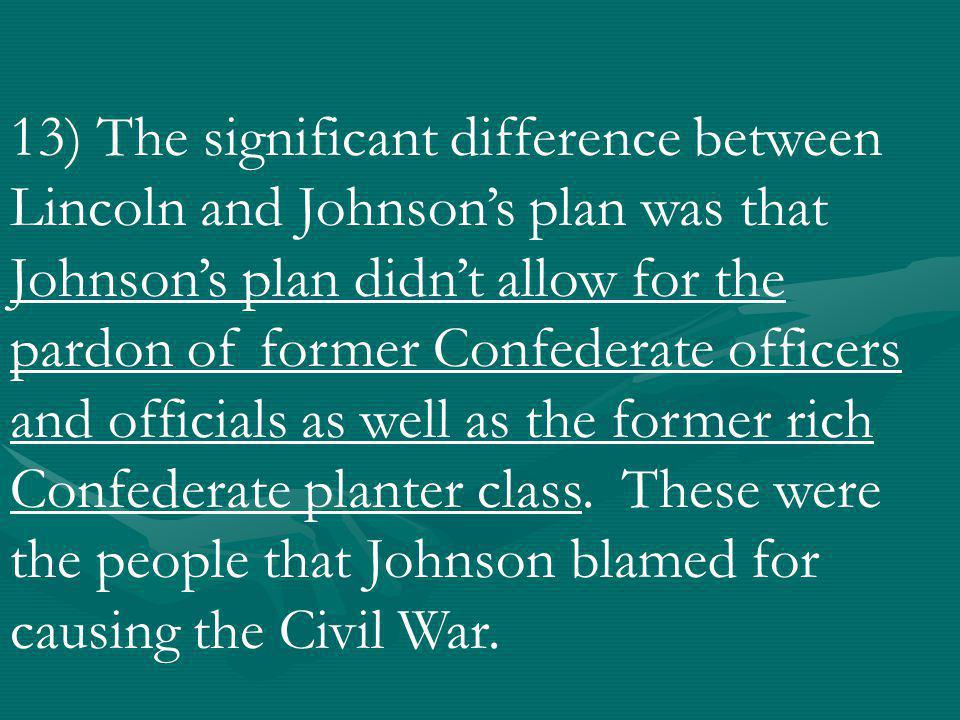 13) The significant difference between Lincoln and Johnson's plan was that Johnson's plan didn't allow for the pardon of former Confederate officers and officials as well as the former rich Confederate planter class.