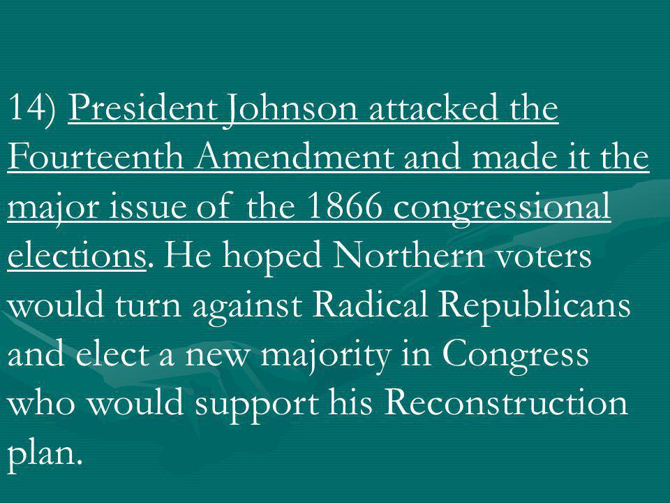 14) President Johnson attacked the Fourteenth Amendment and made it the major issue of the 1866 congressional elections.