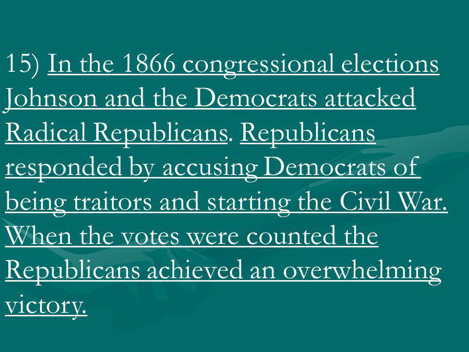 15) In the 1866 congressional elections Johnson and the Democrats attacked Radical Republicans.