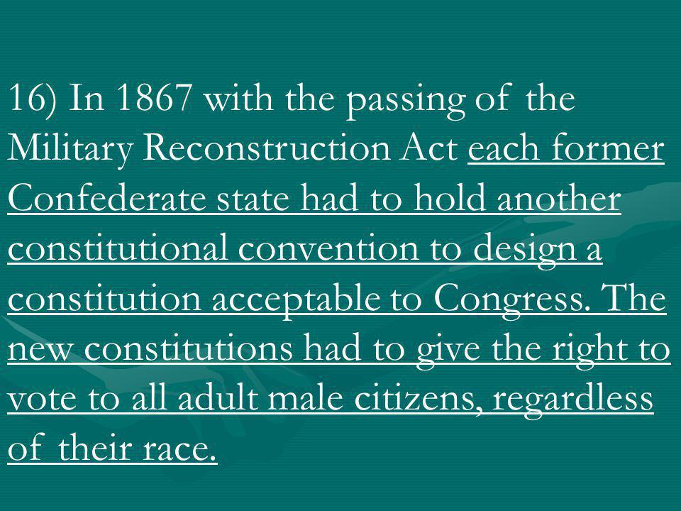 16) In 1867 with the passing of the Military Reconstruction Act each former Confederate state had to hold another constitutional convention to design a constitution acceptable to Congress.