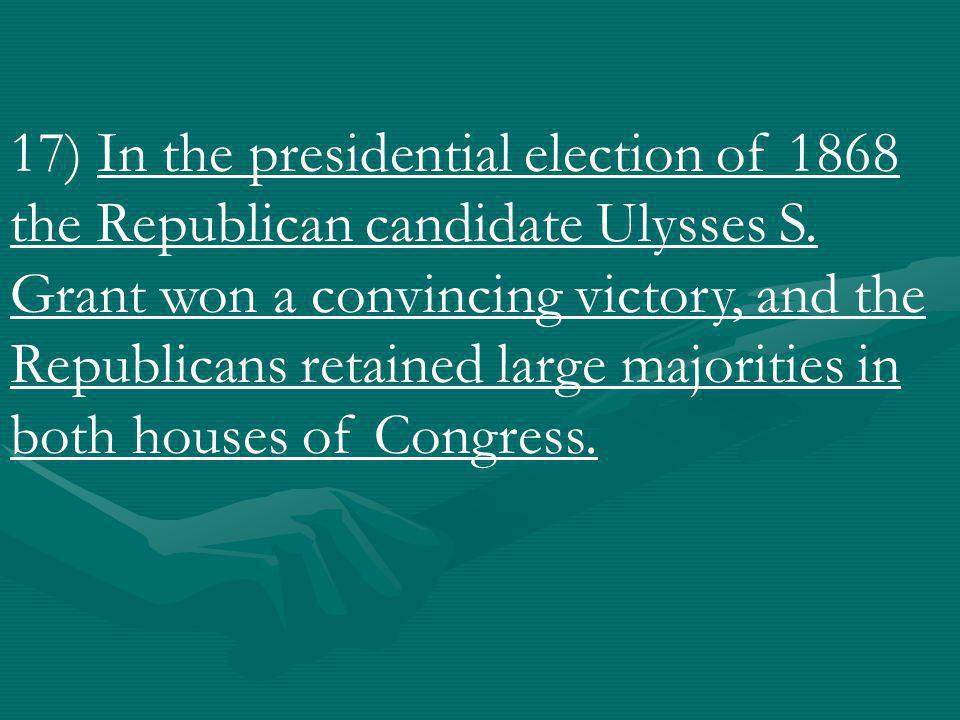 17) In the presidential election of 1868 the Republican candidate Ulysses S.