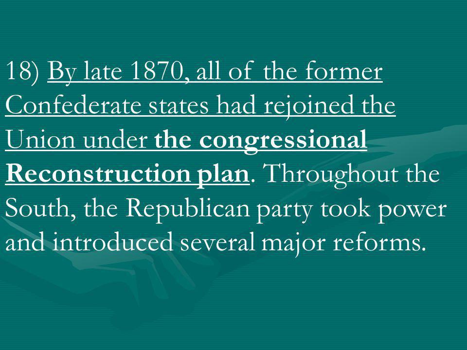 18) By late 1870, all of the former Confederate states had rejoined the Union under the congressional Reconstruction plan.