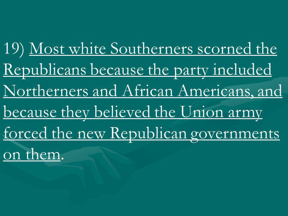 19) Most white Southerners scorned the Republicans because the party included Northerners and African Americans, and because they believed the Union army forced the new Republican governments on them.