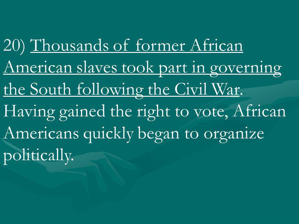 20) Thousands of former African American slaves took part in governing the South following the Civil War.
