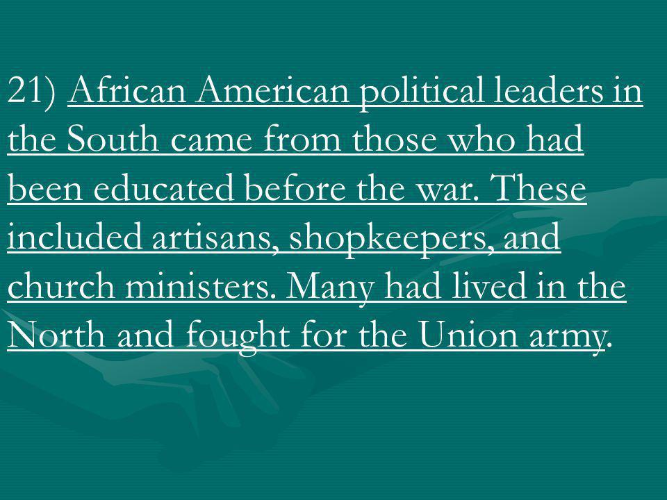 21) African American political leaders in the South came from those who had been educated before the war.