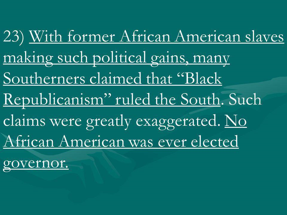 23) With former African American slaves making such political gains, many Southerners claimed that Black Republicanism ruled the South.