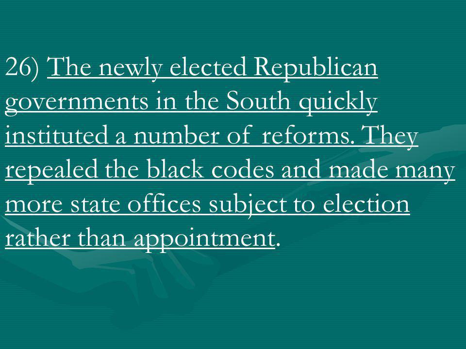 26) The newly elected Republican governments in the South quickly instituted a number of reforms.