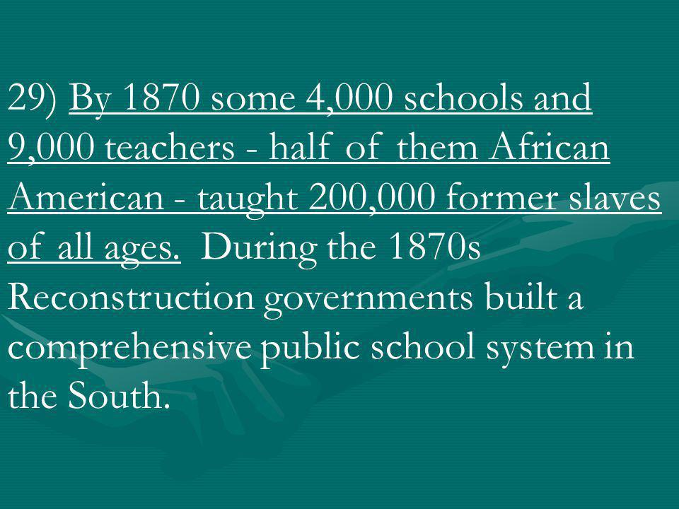 29) By 1870 some 4,000 schools and 9,000 teachers - half of them African American - taught 200,000 former slaves of all ages.
