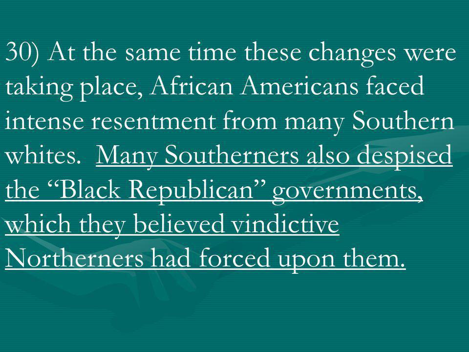30) At the same time these changes were taking place, African Americans faced intense resentment from many Southern whites.