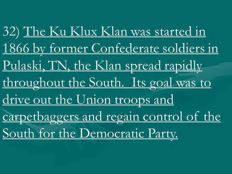 32) The Ku Klux Klan was started in 1866 by former Confederate soldiers in Pulaski, TN, the Klan spread rapidly throughout the South.