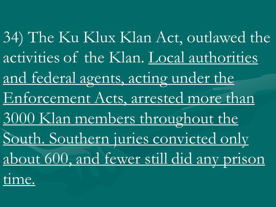34) The Ku Klux Klan Act, outlawed the activities of the Klan