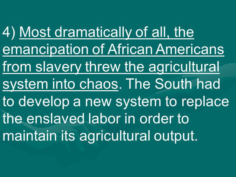 4) Most dramatically of all, the emancipation of African Americans from slavery threw the agricultural system into chaos.