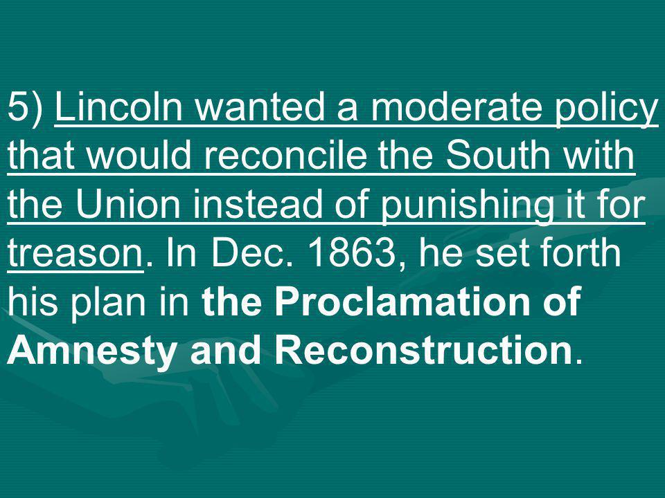 5) Lincoln wanted a moderate policy that would reconcile the South with the Union instead of punishing it for treason.