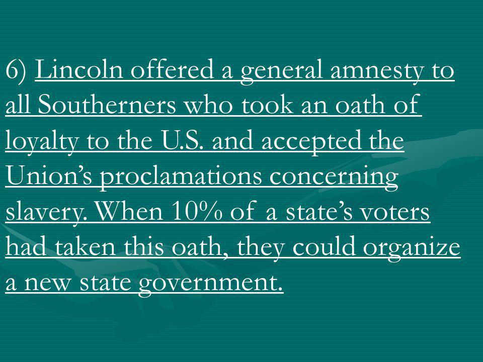 6) Lincoln offered a general amnesty to all Southerners who took an oath of loyalty to the U.S.